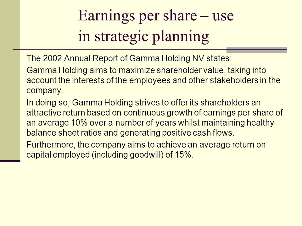 Earnings per share – use in strategic planning The 2002 Annual Report of Gamma Holding NV states: Gamma Holding aims to maximize shareholder value, taking into account the interests of the employees and other stakeholders in the company.