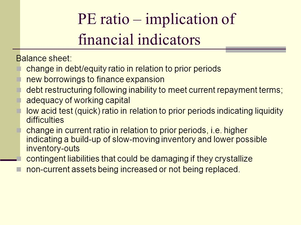 PE ratio – implication of financial indicators Balance sheet: change in debt/equity ratio in relation to prior periods new borrowings to finance expansion debt restructuring following inability to meet current repayment terms; adequacy of working capital low acid test (quick) ratio in relation to prior periods indicating liquidity difficulties change in current ratio in relation to prior periods, i.e.