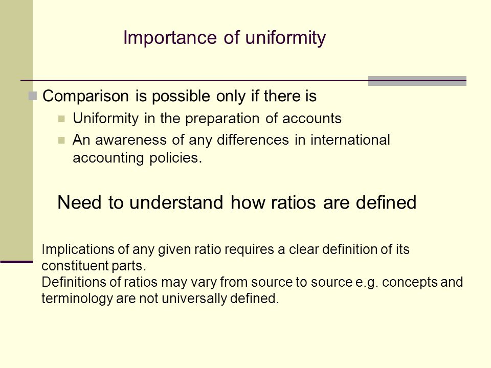 Importance of uniformity Comparison is possible only if there is Uniformity in the preparation of accounts An awareness of any differences in international accounting policies.