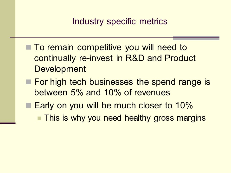 Industry specific metrics To remain competitive you will need to continually re-invest in R&D and Product Development For high tech businesses the spend range is between 5% and 10% of revenues Early on you will be much closer to 10% This is why you need healthy gross margins