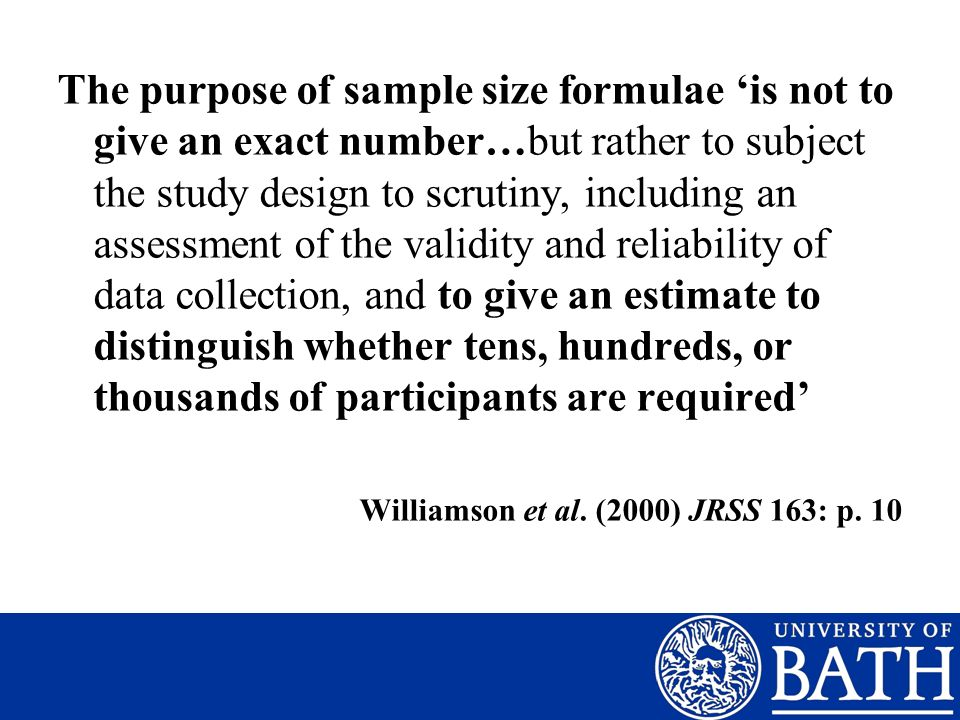 The purpose of sample size formulae is not to give an exact number…but rather to subject the study design to scrutiny, including an assessment of the validity and reliability of data collection, and to give an estimate to distinguish whether tens, hundreds, or thousands of participants are required Williamson et al.