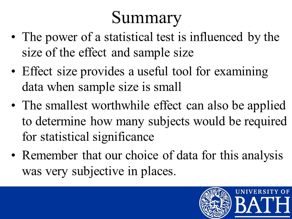 Summary The power of a statistical test is influenced by the size of the effect and sample size Effect size provides a useful tool for examining data when sample size is small The smallest worthwhile effect can also be applied to determine how many subjects would be required for statistical significance Remember that our choice of data for this analysis was very subjective in places.