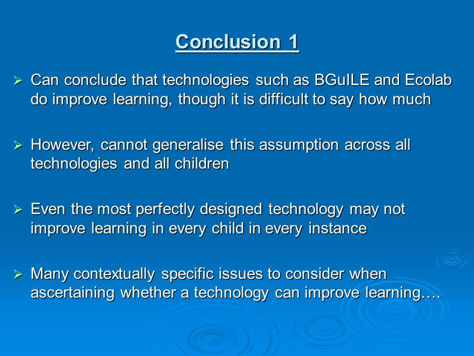 Conclusion 1 Can conclude that technologies such as BGuILE and Ecolab do improve learning, though it is difficult to say how much Can conclude that te