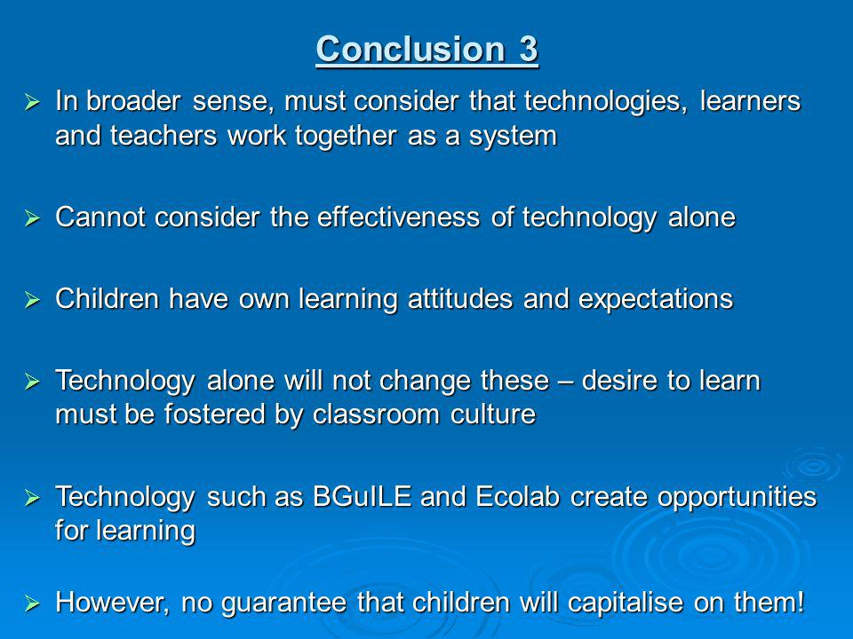 Conclusion 3 In broader sense, must consider that technologies, learners and teachers work together as a system In broader sense, must consider that t