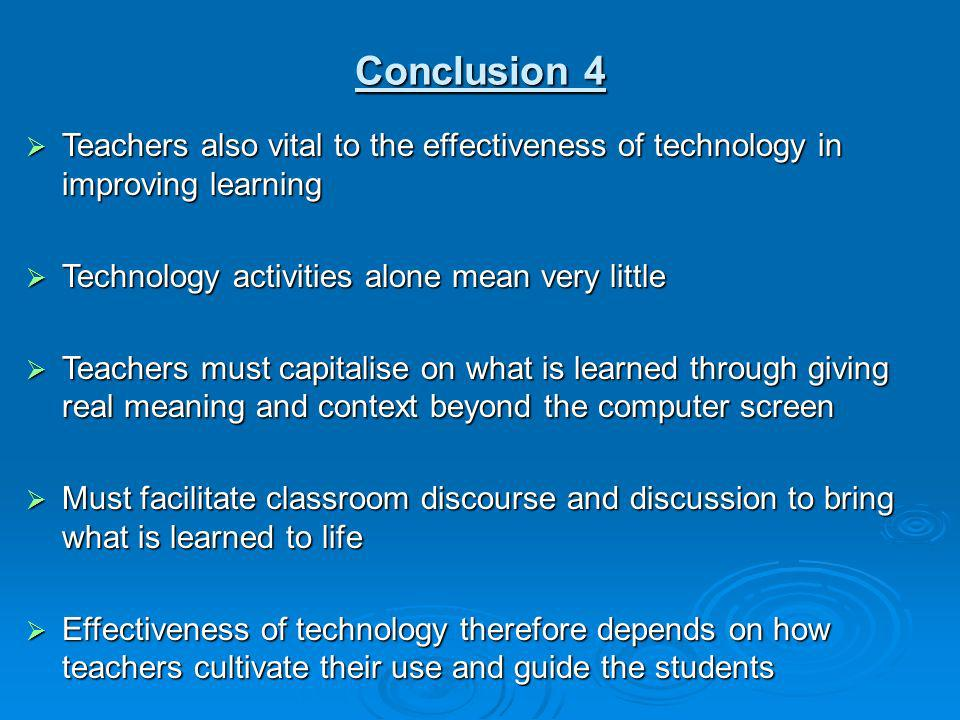 Conclusion 4 Teachers also vital to the effectiveness of technology in improving learning Teachers also vital to the effectiveness of technology in im