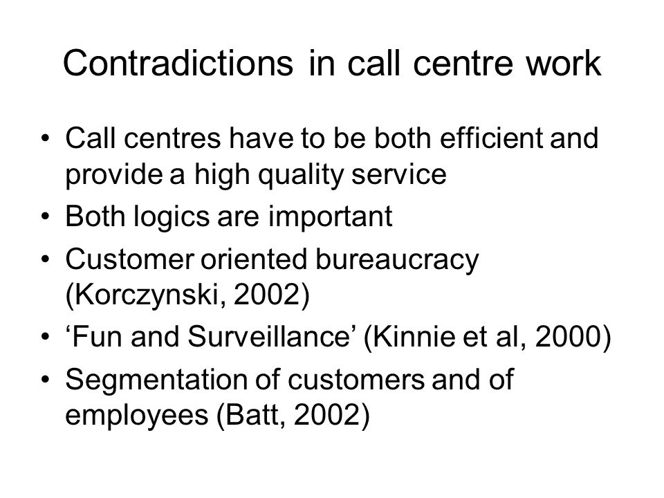 Contradictions in call centre work Call centres have to be both efficient and provide a high quality service Both logics are important Customer oriented bureaucracy (Korczynski, 2002) Fun and Surveillance (Kinnie et al, 2000) Segmentation of customers and of employees (Batt, 2002)