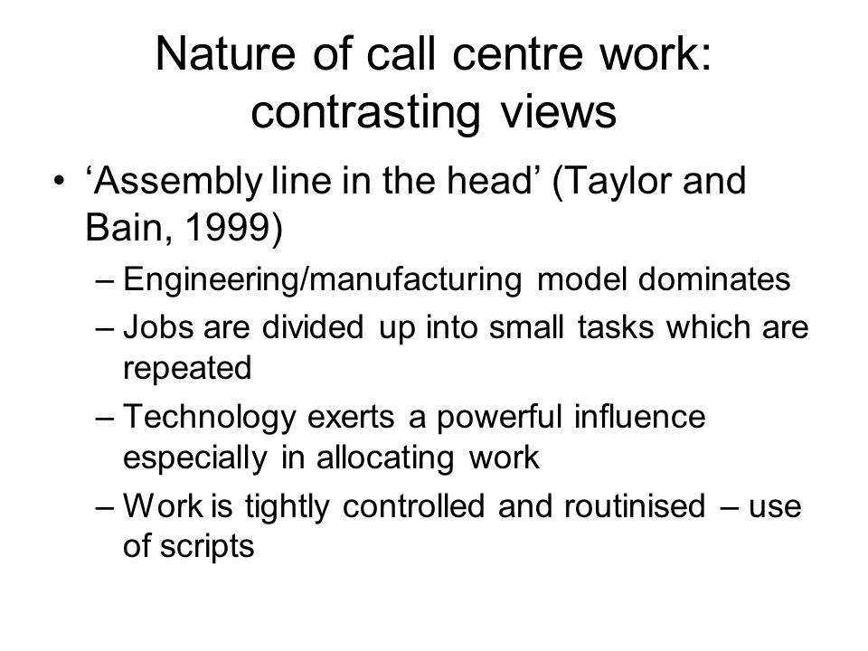 Nature of call centre work: contrasting views Assembly line in the head (Taylor and Bain, 1999) –Engineering/manufacturing model dominates –Jobs are divided up into small tasks which are repeated –Technology exerts a powerful influence especially in allocating work –Work is tightly controlled and routinised – use of scripts