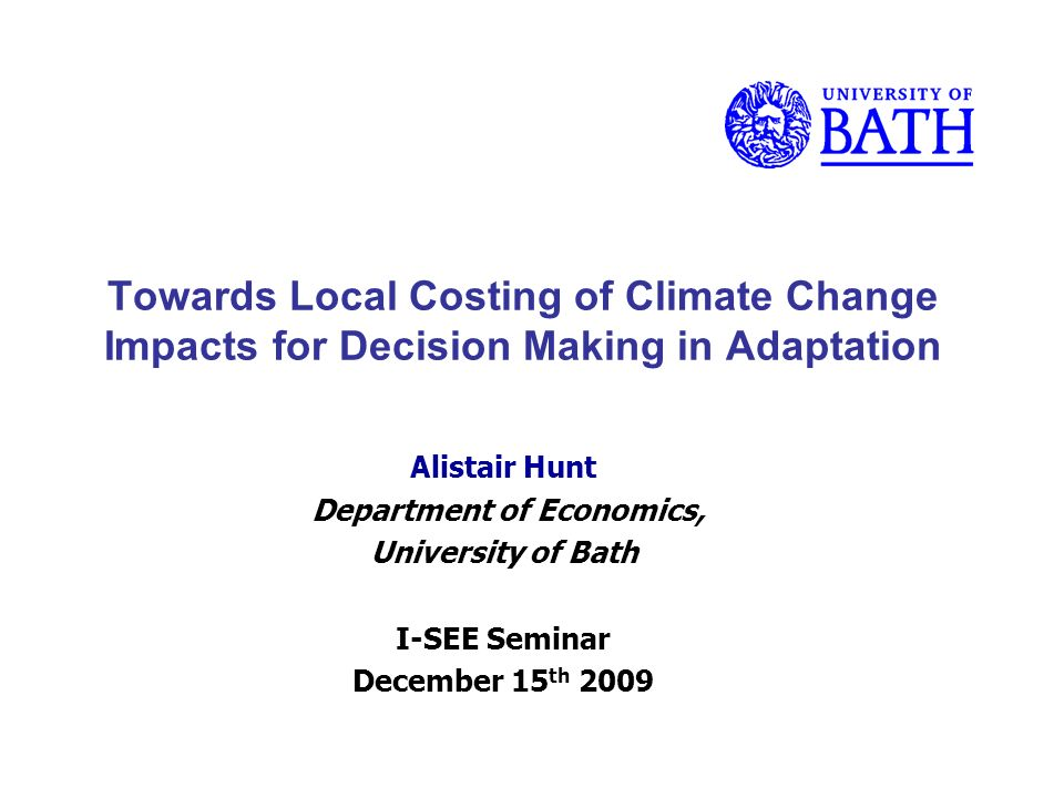 Towards Local Costing of Climate Change Impacts for Decision Making in Adaptation Alistair Hunt Department of Economics, University of Bath I-SEE Seminar December 15 th 2009