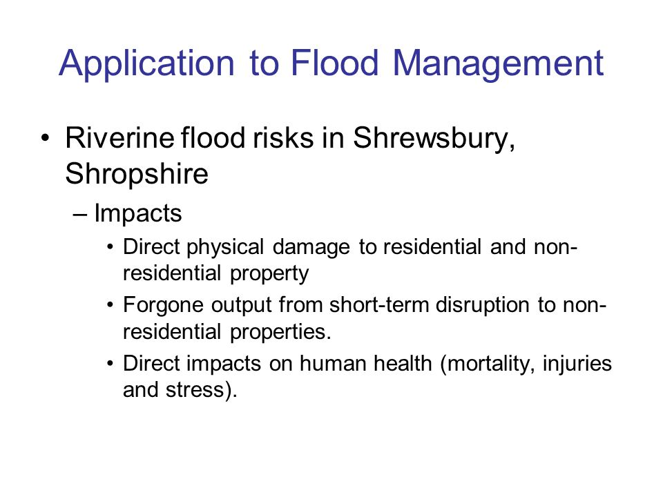 Application to Flood Management Riverine flood risks in Shrewsbury, Shropshire –Impacts Direct physical damage to residential and non- residential property Forgone output from short-term disruption to non- residential properties.