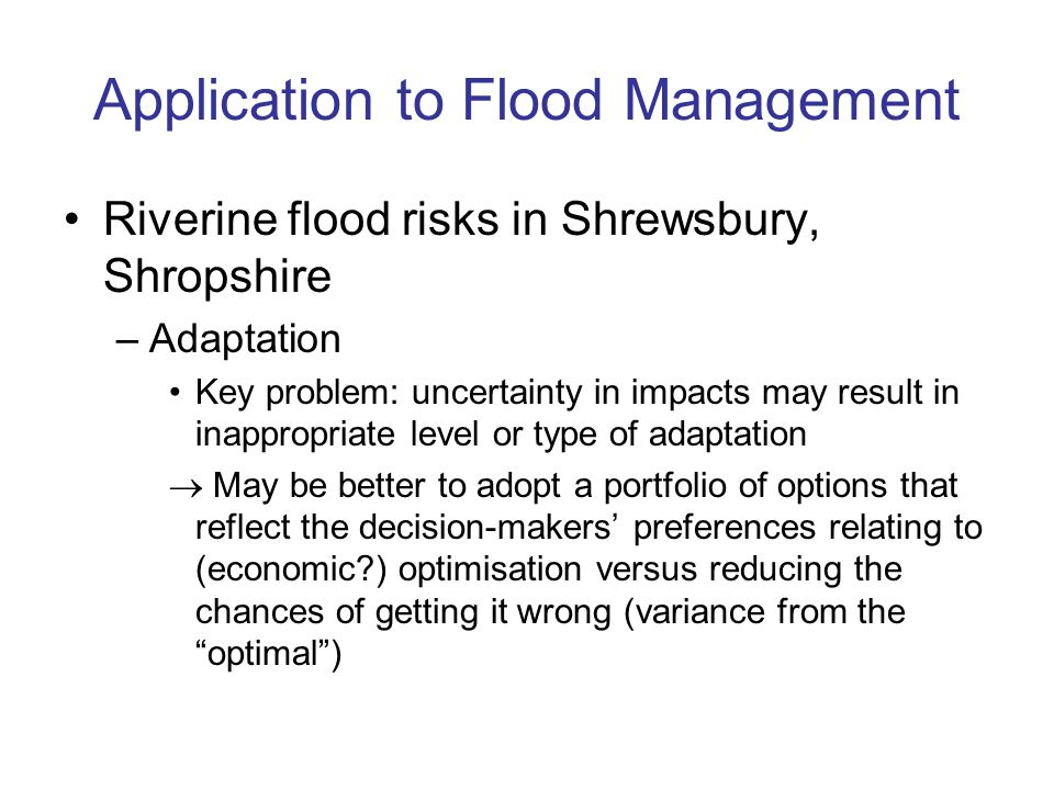 Application to Flood Management Riverine flood risks in Shrewsbury, Shropshire –Adaptation Key problem: uncertainty in impacts may result in inappropriate level or type of adaptation May be better to adopt a portfolio of options that reflect the decision-makers preferences relating to (economic?) optimisation versus reducing the chances of getting it wrong (variance from the optimal)