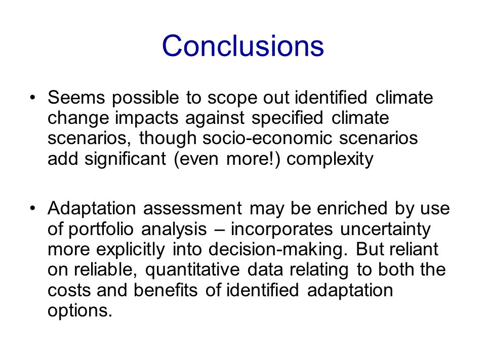 Conclusions Seems possible to scope out identified climate change impacts against specified climate scenarios, though socio-economic scenarios add sig