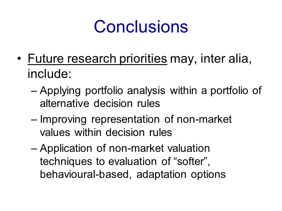 Conclusions Future research priorities may, inter alia, include: –Applying portfolio analysis within a portfolio of alternative decision rules –Improv