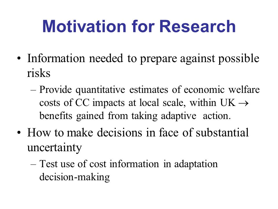 Motivation for Research Information needed to prepare against possible risks –Provide quantitative estimates of economic welfare costs of CC impacts at local scale, within UK benefits gained from taking adaptive action.