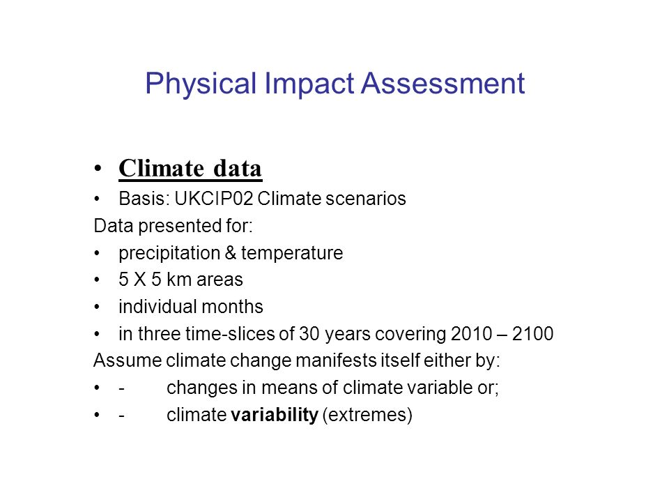 Physical Impact Assessment Climate data Basis: UKCIP02 Climate scenarios Data presented for: precipitation & temperature 5 X 5 km areas individual months in three time-slices of 30 years covering 2010 – 2100 Assume climate change manifests itself either by: - changes in means of climate variable or; - climate variability (extremes)