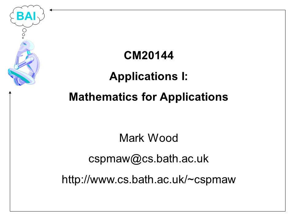BAI CM20144 Applications I: Mathematics for Applications Mark Wood cspmaw@cs.bath.ac.uk http://www.cs.bath.ac.uk/~cspmaw