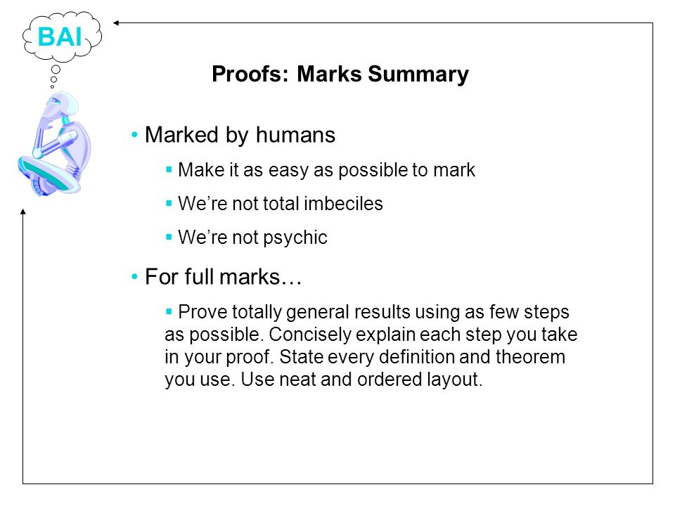 BAI Marked by humans Make it as easy as possible to mark Were not total imbeciles Were not psychic For full marks… Prove totally general results using as few steps as possible.