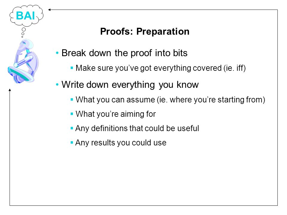 BAI Break down the proof into bits Make sure youve got everything covered (ie.