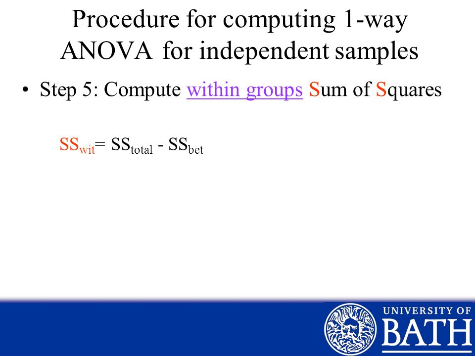 Procedure for computing 1-way ANOVA for independent samples Step 5: Compute within groups Sum of Squares SS wit = SS total - SS bet