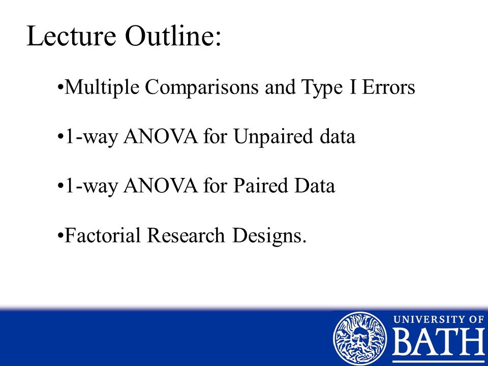 Lecture Outline: Multiple Comparisons and Type I Errors 1-way ANOVA for Unpaired data 1-way ANOVA for Paired Data Factorial Research Designs.