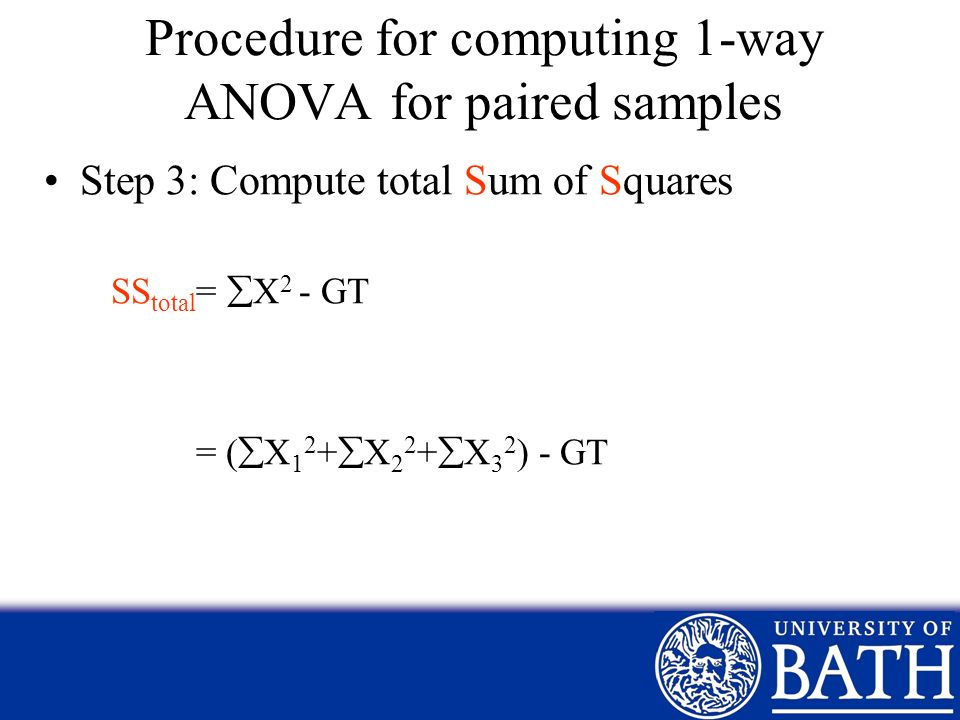 Procedure for computing 1-way ANOVA for paired samples Step 3: Compute total Sum of Squares SS total = X 2 - GT = ( X 1 2 + X 2 2 + X 3 2 ) - GT
