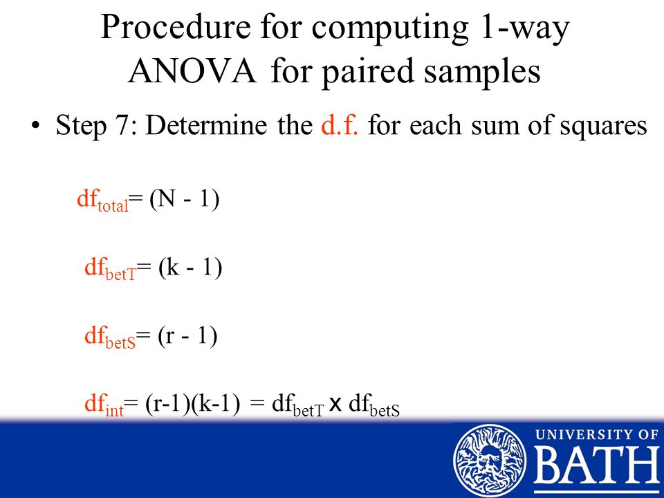 Procedure for computing 1-way ANOVA for paired samples Step 7: Determine the d.f. for each sum of squares df total = (N - 1) df betT = (k - 1) df betS