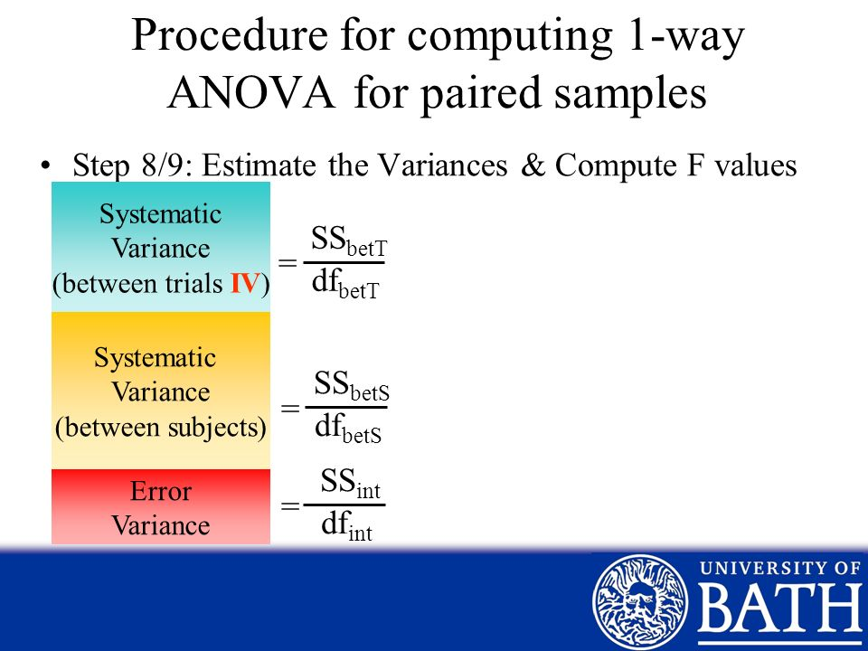 Step 8/9: Estimate the Variances & Compute F values = Systematic Variance (between trials IV) Error Variance Procedure for computing 1-way ANOVA for p