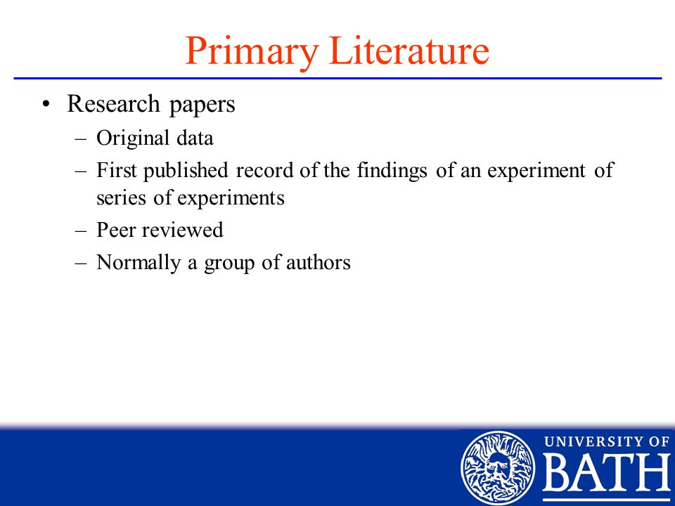 Primary Literature Research papers –Original data –First published record of the findings of an experiment of series of experiments –Peer reviewed –No