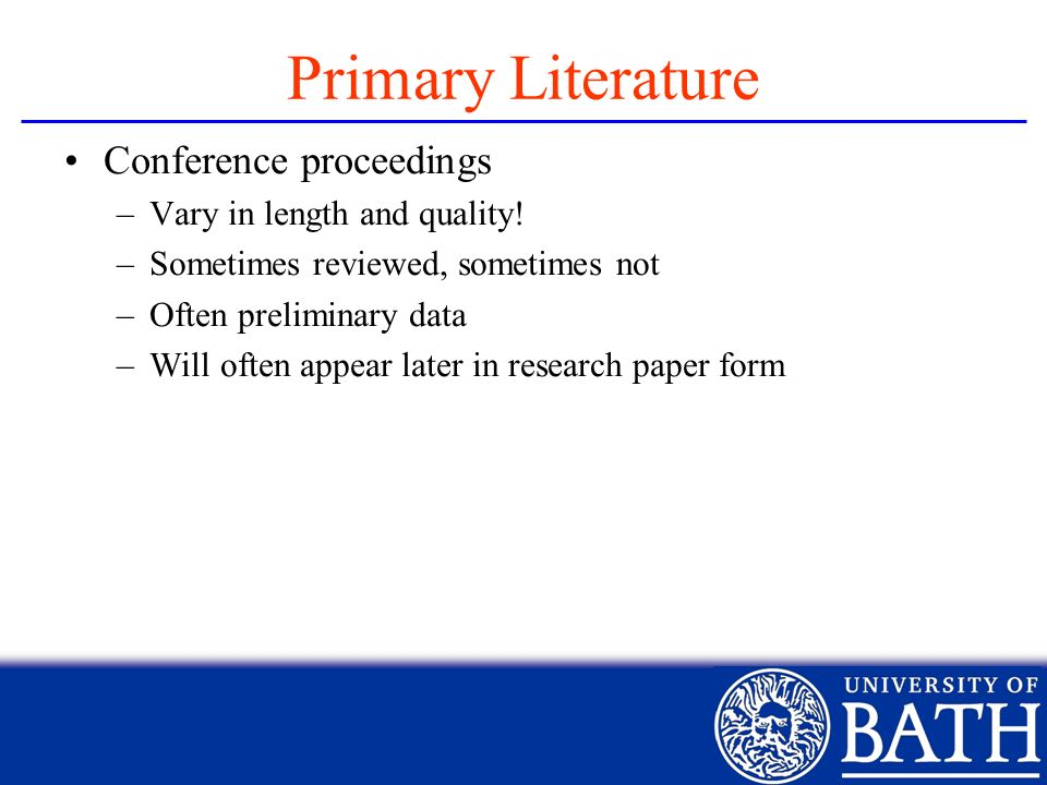 Primary Literature Conference proceedings –Vary in length and quality! –Sometimes reviewed, sometimes not –Often preliminary data –Will often appear l