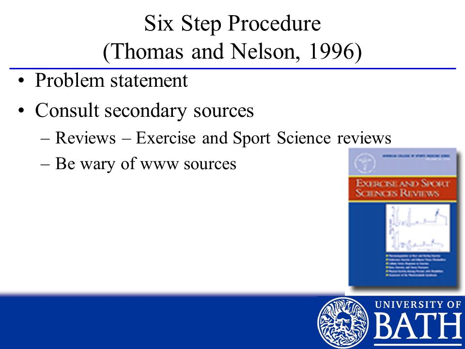 Six Step Procedure (Thomas and Nelson, 1996) Problem statement Consult secondary sources –Reviews – Exercise and Sport Science reviews –Be wary of www