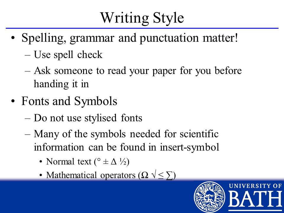 Writing Style Spelling, grammar and punctuation matter! –Use spell check –Ask someone to read your paper for you before handing it in Fonts and Symbol
