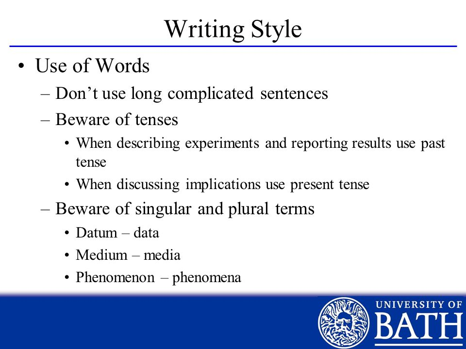 Writing Style Use of Words –Dont use long complicated sentences –Beware of tenses When describing experiments and reporting results use past tense Whe