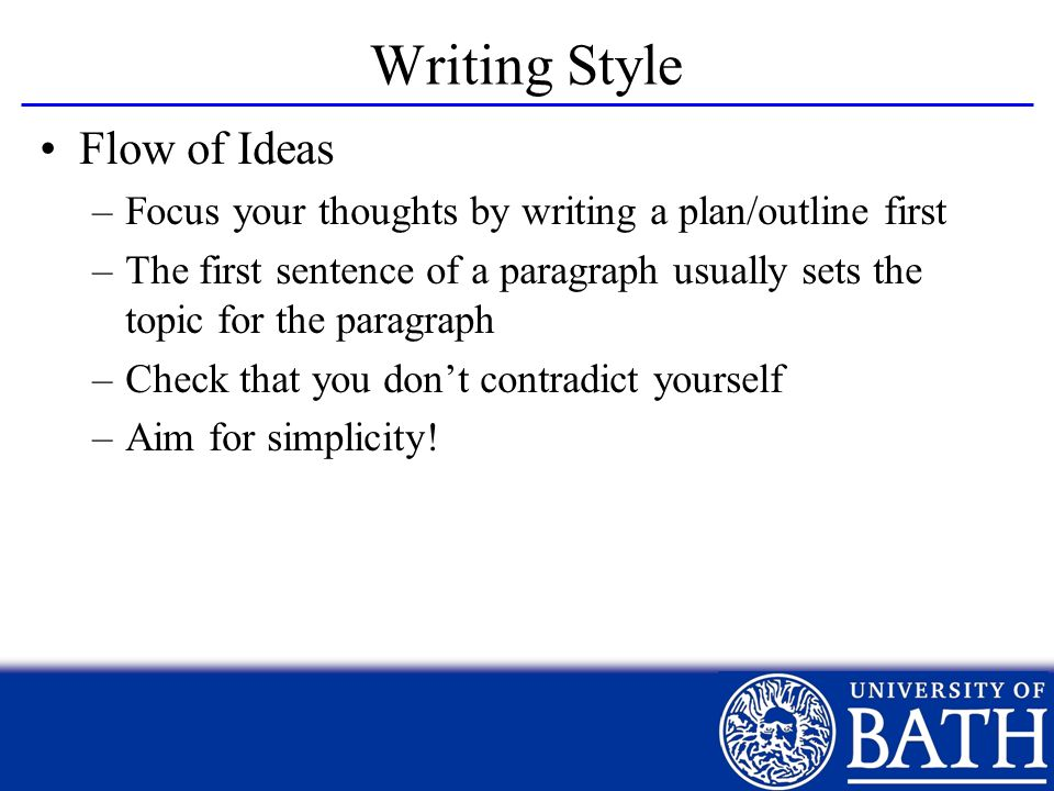 Writing Style Flow of Ideas –Focus your thoughts by writing a plan/outline first –The first sentence of a paragraph usually sets the topic for the par