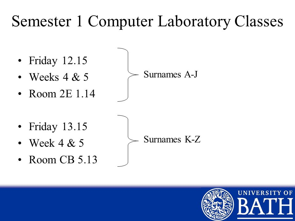Semester 1 Computer Laboratory Classes Friday 12.15 Weeks 4 & 5 Room 2E 1.14 Friday 13.15 Week 4 & 5 Room CB 5.13 Surnames A-J Surnames K-Z