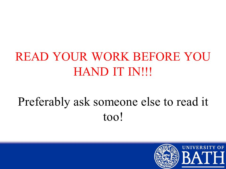 READ YOUR WORK BEFORE YOU HAND IT IN!!! Preferably ask someone else to read it too!
