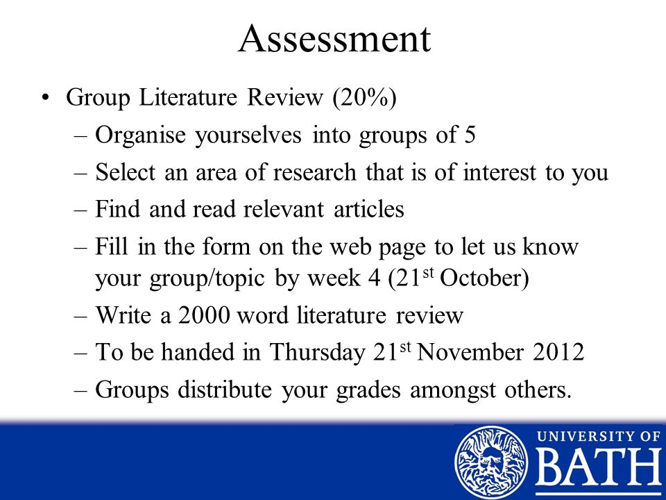 Assessment Group Literature Review (20%) –Organise yourselves into groups of 5 –Select an area of research that is of interest to you –Find and read r