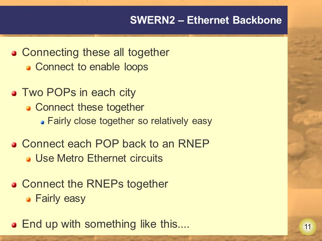 11 SWERN2 – Ethernet Backbone Connecting these all together Connect to enable loops Two POPs in each city Connect these together Fairly close together so relatively easy Connect each POP back to an RNEP Use Metro Ethernet circuits Connect the RNEPs together Fairly easy End up with something like this....