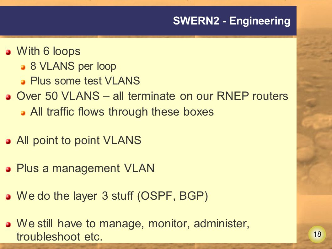 18 SWERN2 - Engineering With 6 loops 8 VLANS per loop Plus some test VLANS Over 50 VLANS – all terminate on our RNEP routers All traffic flows through these boxes All point to point VLANS Plus a management VLAN We do the layer 3 stuff (OSPF, BGP) We still have to manage, monitor, administer, troubleshoot etc.
