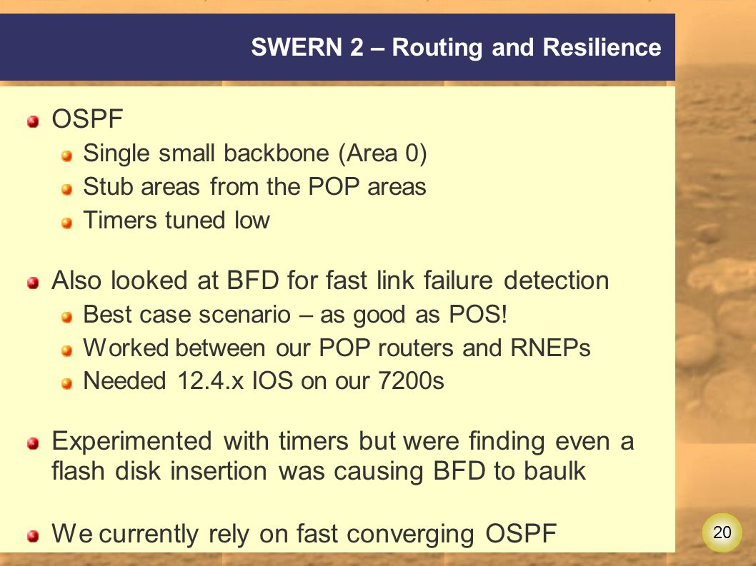 20 SWERN 2 – Routing and Resilience OSPF Single small backbone (Area 0) Stub areas from the POP areas Timers tuned low Also looked at BFD for fast link failure detection Best case scenario – as good as POS.