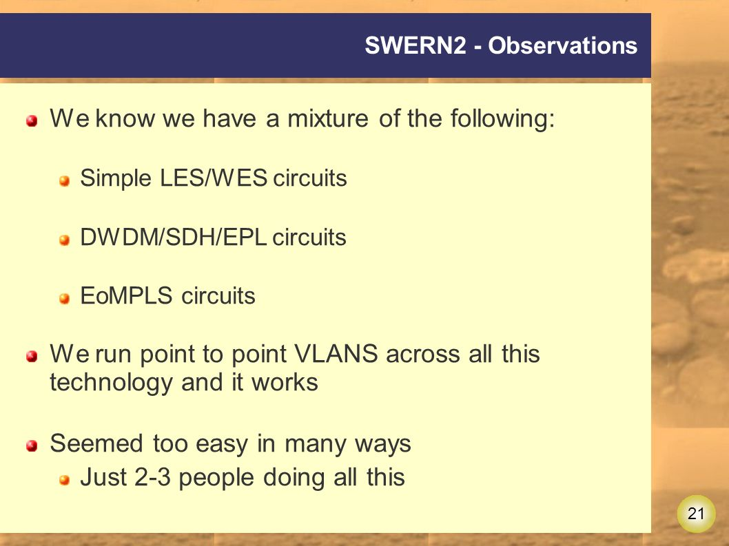 21 SWERN2 - Observations We know we have a mixture of the following: Simple LES/WES circuits DWDM/SDH/EPL circuits EoMPLS circuits We run point to point VLANS across all this technology and it works Seemed too easy in many ways Just 2-3 people doing all this