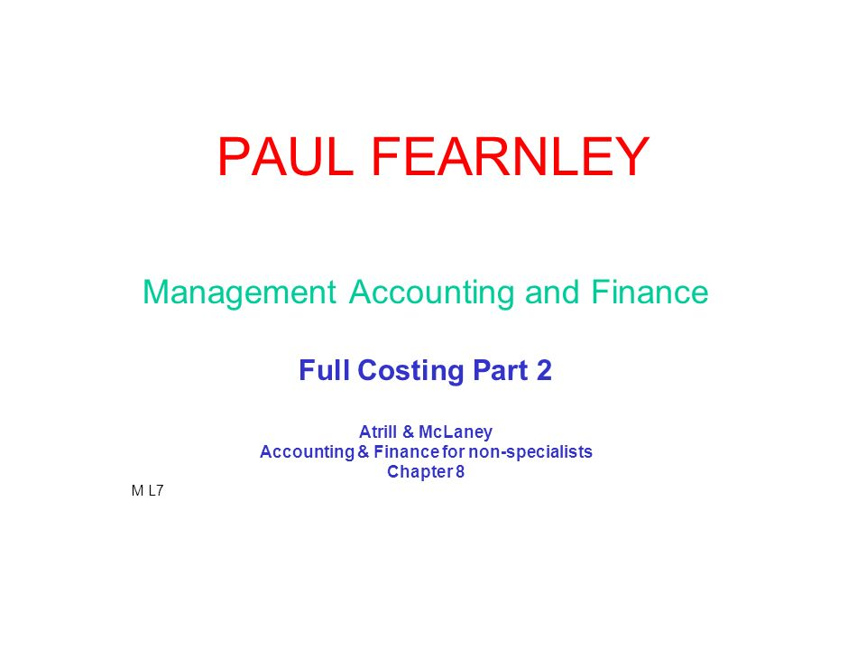 PAUL FEARNLEY Management Accounting and Finance Full Costing Part 2 Atrill & McLaney Accounting & Finance for non-specialists Chapter 8 M L7
