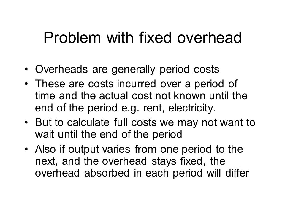 Problem with fixed overhead Overheads are generally period costs These are costs incurred over a period of time and the actual cost not known until the end of the period e.g.