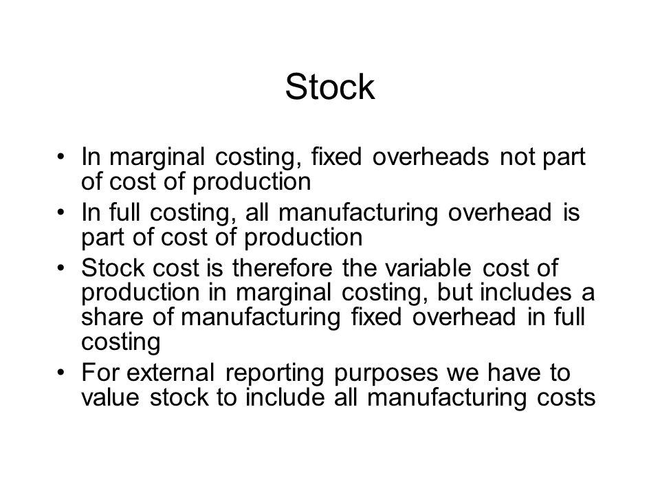 Stock In marginal costing, fixed overheads not part of cost of production In full costing, all manufacturing overhead is part of cost of production Stock cost is therefore the variable cost of production in marginal costing, but includes a share of manufacturing fixed overhead in full costing For external reporting purposes we have to value stock to include all manufacturing costs
