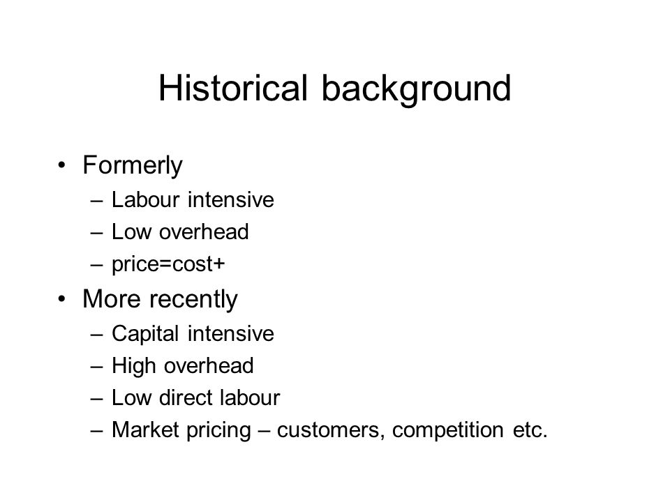 Historical background Formerly –Labour intensive –Low overhead –price=cost+ More recently –Capital intensive –High overhead –Low direct labour –Market pricing – customers, competition etc.
