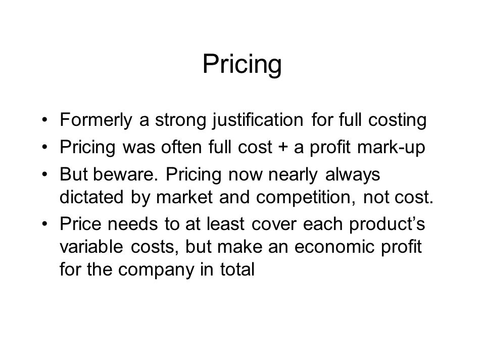 Pricing Formerly a strong justification for full costing Pricing was often full cost + a profit mark-up But beware.