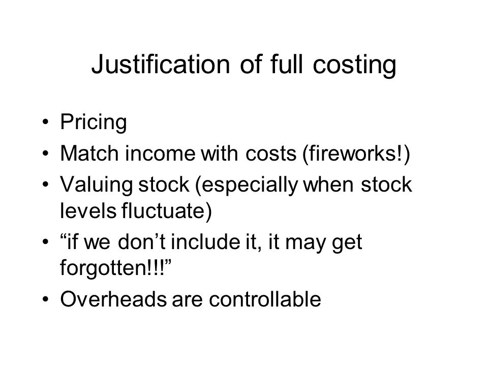 Match income with costs Consider firework factory Constant production all year Nearly all sales in 1 month Profit = sales-cost of sales Marginal costing – fixed overhead is a cost each month Full costing – fixed overhead absorbed in stock and only hits profit when sold Therefore full costing matches costs and income