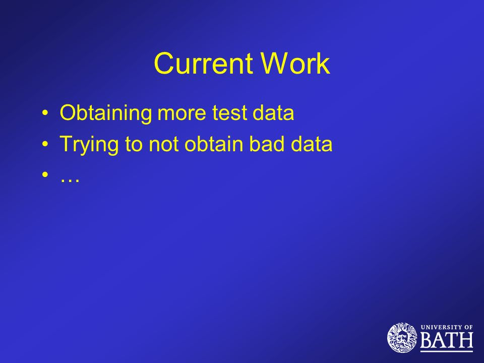 Current Work Obtaining more test data Trying to not obtain bad data …