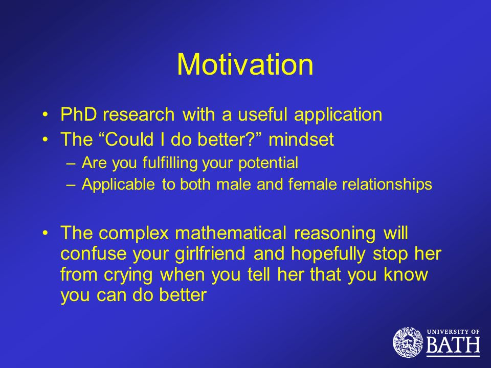 Motivation PhD research with a useful application The Could I do better.