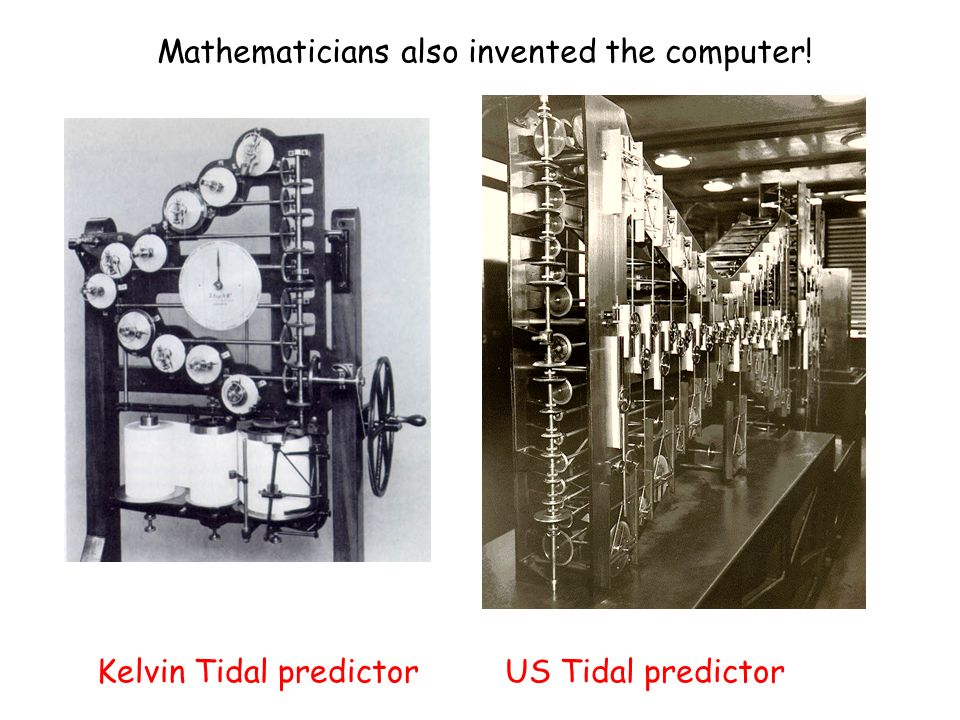 US Tidal predictorKelvin Tidal predictor Mathematicians also invented the computer!