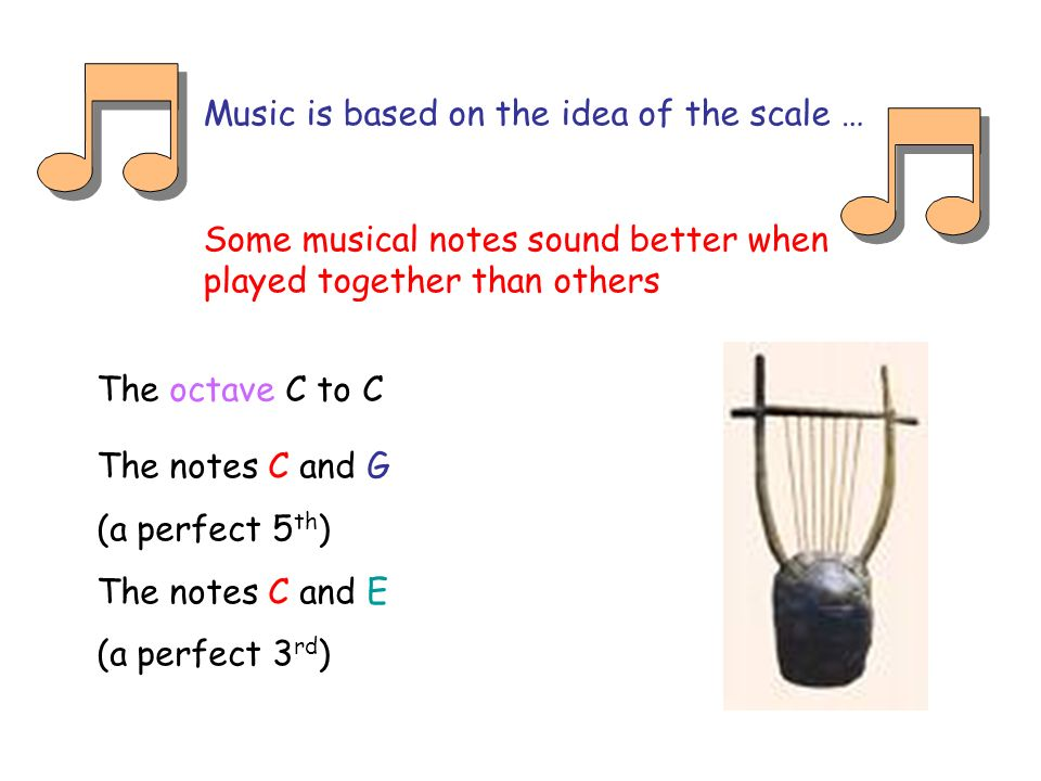 Music is based on the idea of the scale … Some musical notes sound better when played together than others The notes C and G (a perfect 5 th ) The notes C and E (a perfect 3 rd ) The octave C to C