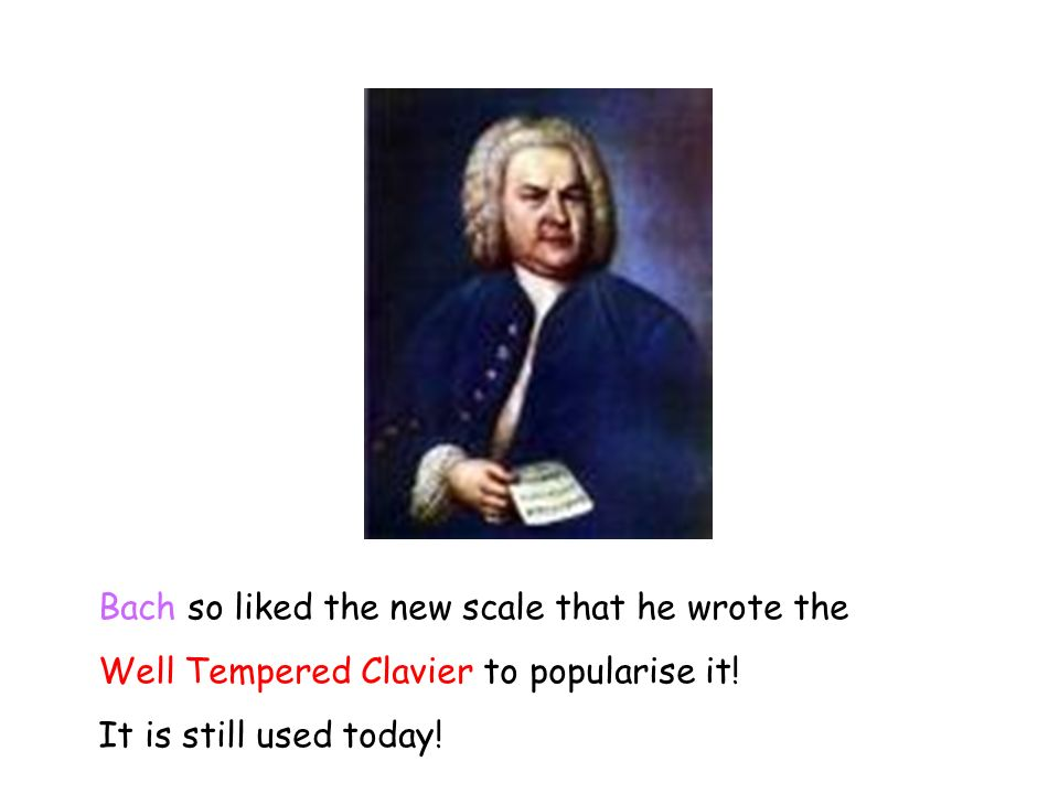 Bach so liked the new scale that he wrote the Well Tempered Clavier to popularise it.